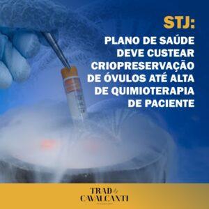 STJ: PLANO DE SAÚDE DEVE CUSTEAR CRIOPRESERVAÇÃO DE ÓVULOS ATÉ ALTA DE QUIMIOTERAPIA DE PACIENTE.