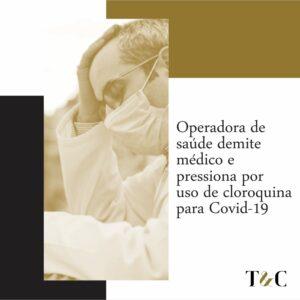OPERADORA DE SAÚDE DEMITE MÉDICO E PRESSIONA POR USO DE CLOROQUINA PARA COVID-19.