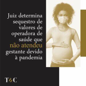 JUIZ DETERMINA SEQUESTRO DE VALORES DE OPERADORA DE SAÚDE QUE NÃO ATENDEU GESTANTE DEVIDO À PANDEMIA.
