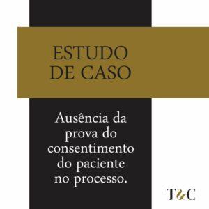 ESTUDO DE CASO: AUSÊNCIA DA PROVA DO CONSENTIMENTO DO PACIENTE NO PROCESSO.