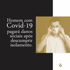 HOMEM COM COVID-19 PAGARÁ DANOS SOCIAIS APÓS DESCUMPRIR ISOLAMENTO.