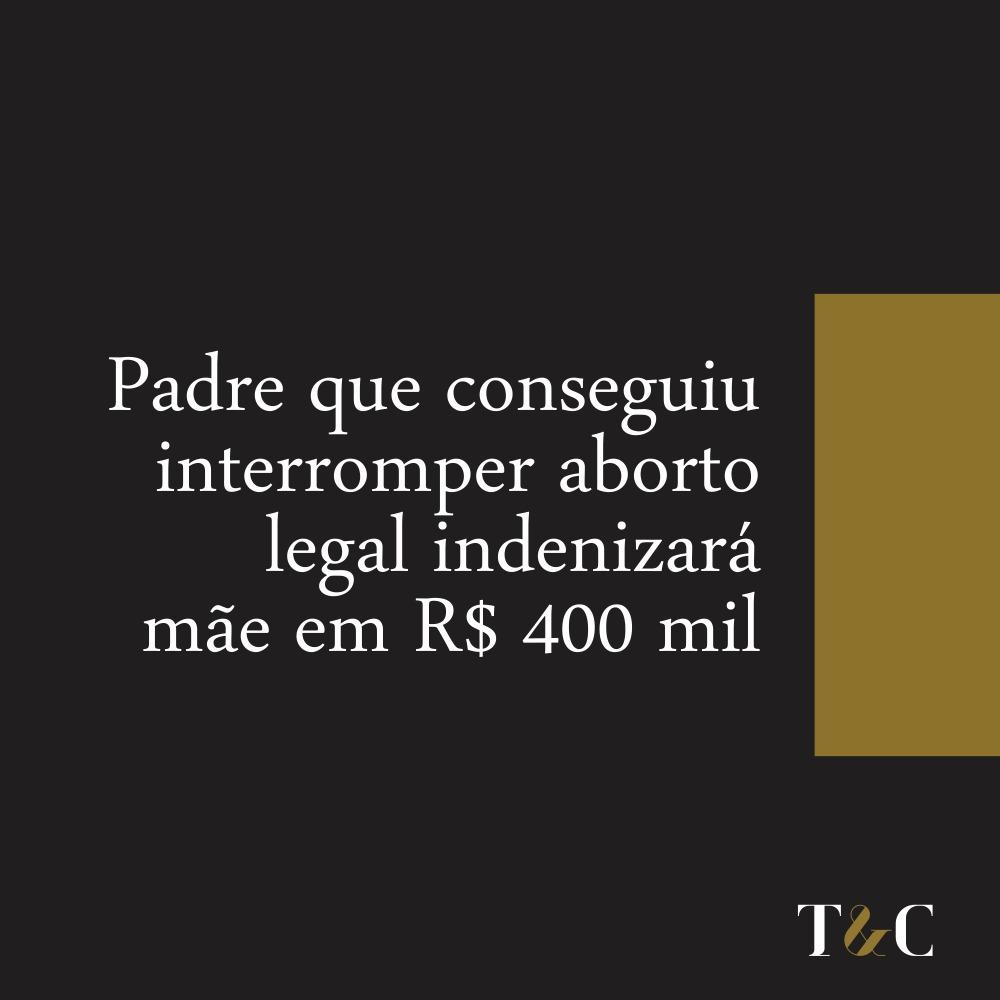 PADRE QUE CONSEGUIU INTERROMPER ABORTO LEGAL INDENIZARÁ MÃE EM R$400 MIL