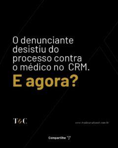 O DENUNCIANTE DESISTIU DO PROCESSO CONTRA O MÉDICO NO CRM. E AGORA?
